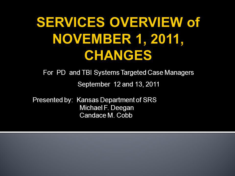 For PD and TBI Systems Targeted Case Managers September 12 and 13, 2011 Presented by: Kansas Department of SRS Michael F.