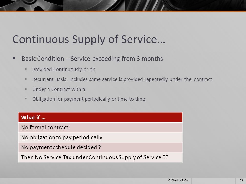 Continuous Supply of Service… Basic Condition – Service exceeding from 3 months Provided Continuously or on, Recurrent Basis- Includes same service is provided repeatedly under the contract Under a Contract with a Obligation for payment periodically or time to time 35© Dhadda & Co.
