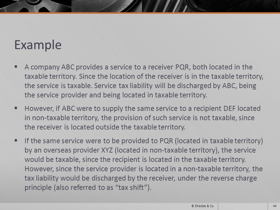Example A company ABC provides a service to a receiver PQR, both located in the taxable territory. Since the location of the receiver is in the taxabl