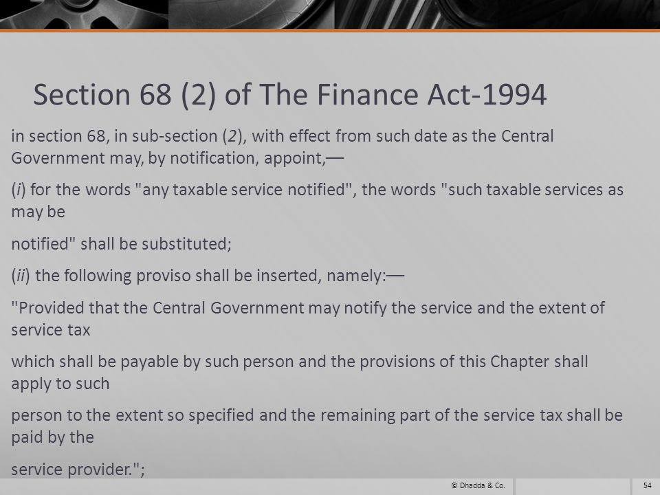 Section 68 (2) of The Finance Act-1994 in section 68, in sub-section (2), with effect from such date as the Central Government may, by notification, appoint,–– (i) for the words any taxable service notified , the words such taxable services as may be notified shall be substituted; (ii) the following proviso shall be inserted, namely:–– Provided that the Central Government may notify the service and the extent of service tax which shall be payable by such person and the provisions of this Chapter shall apply to such person to the extent so specified and the remaining part of the service tax shall be paid by the service provider. ; 54© Dhadda & Co.