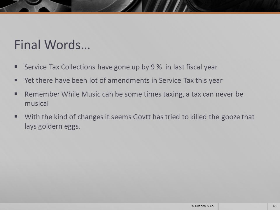 Final Words… Service Tax Collections have gone up by 9 % in last fiscal year Yet there have been lot of amendments in Service Tax this year Remember While Music can be some times taxing, a tax can never be musical With the kind of changes it seems Govtt has tried to killed the gooze that lays goldern eggs.