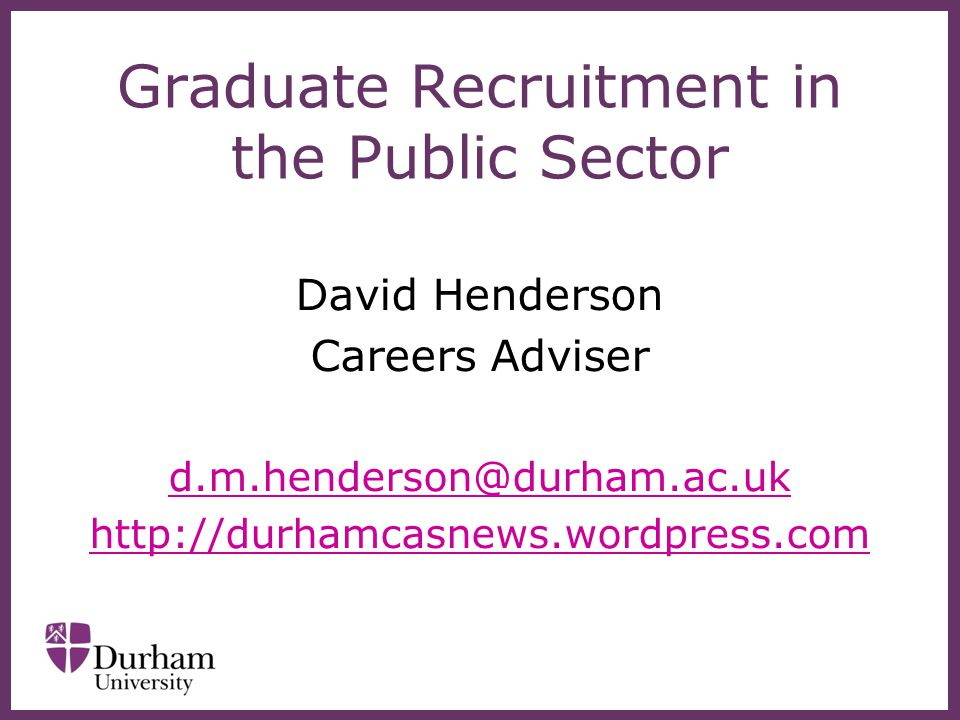 Graduate Recruitment in the Public Sector David Henderson Careers Adviser d.m.henderson@durham.ac.uk http://durhamcasnews.wordpress.com