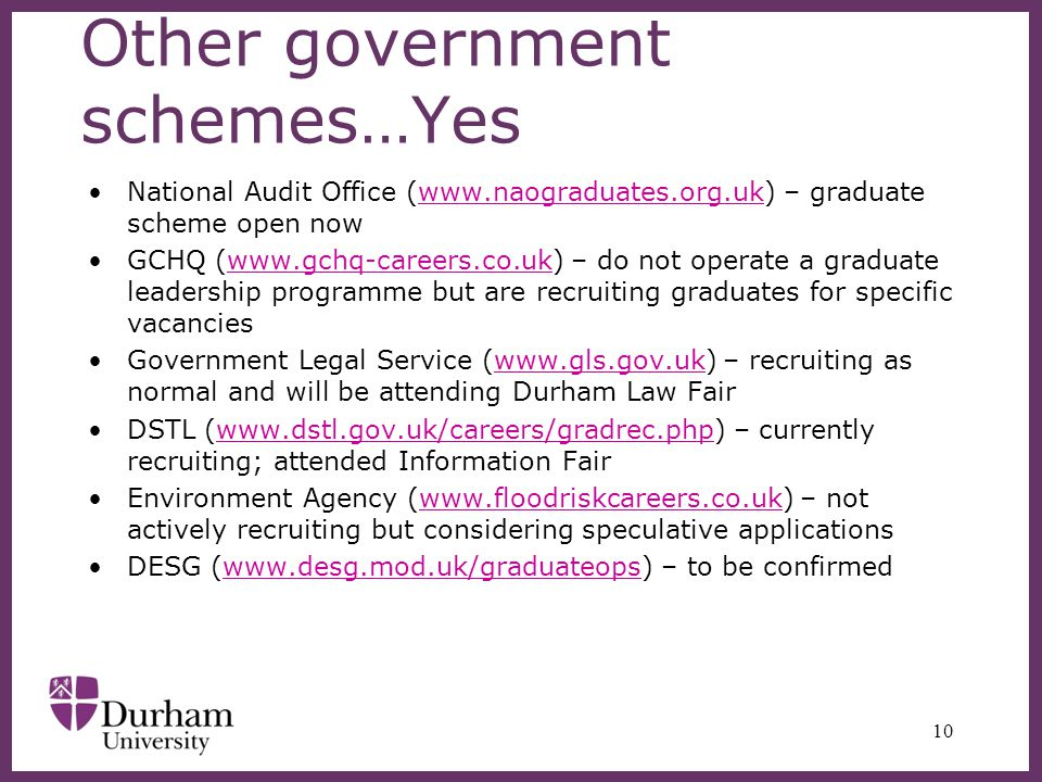 Other government schemes…Yes National Audit Office (www.naograduates.org.uk) – graduate scheme open nowwww.naograduates.org.uk GCHQ (www.gchq-careers.co.uk) – do not operate a graduate leadership programme but are recruiting graduates for specific vacancieswww.gchq-careers.co.uk Government Legal Service (www.gls.gov.uk) – recruiting as normal and will be attending Durham Law Fairwww.gls.gov.uk DSTL (www.dstl.gov.uk/careers/gradrec.php) – currently recruiting; attended Information Fairwww.dstl.gov.uk/careers/gradrec.php Environment Agency (www.floodriskcareers.co.uk) – not actively recruiting but considering speculative applicationswww.floodriskcareers.co.uk DESG (www.desg.mod.uk/graduateops) – to be confirmedwww.desg.mod.uk/graduateops 10