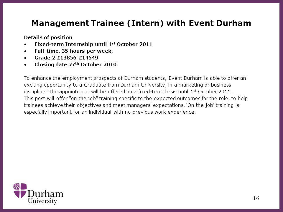 Management Trainee (Intern) with Event Durham Details of position Fixed-term Internship until 1 st October 2011 Full-time, 35 hours per week, Grade 2 £13856-£14549 Closing date 27 th October 2010 To enhance the employment prospects of Durham students, Event Durham is able to offer an exciting opportunity to a Graduate from Durham University, in a marketing or business discipline.