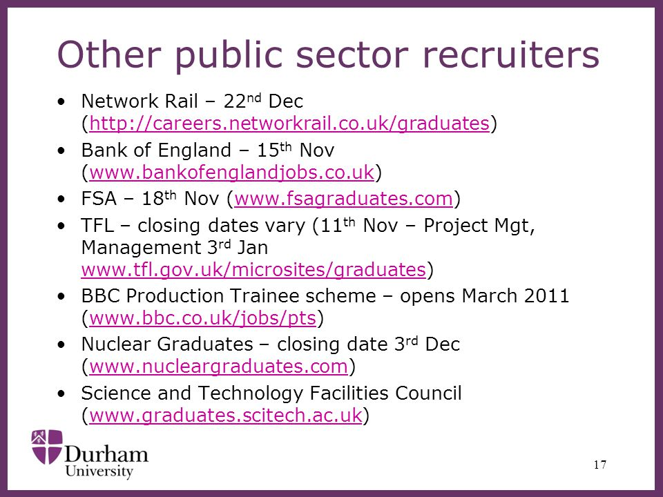 Other public sector recruiters Network Rail – 22 nd Dec (http://careers.networkrail.co.uk/graduates)http://careers.networkrail.co.uk/graduates Bank of England – 15 th Nov (www.bankofenglandjobs.co.uk)www.bankofenglandjobs.co.uk FSA – 18 th Nov (www.fsagraduates.com)www.fsagraduates.com TFL – closing dates vary (11 th Nov – Project Mgt, Management 3 rd Jan www.tfl.gov.uk/microsites/graduates) www.tfl.gov.uk/microsites/graduates BBC Production Trainee scheme – opens March 2011 (www.bbc.co.uk/jobs/pts)www.bbc.co.uk/jobs/pts Nuclear Graduates – closing date 3 rd Dec (www.nucleargraduates.com)www.nucleargraduates.com Science and Technology Facilities Council (www.graduates.scitech.ac.uk)www.graduates.scitech.ac.uk 17