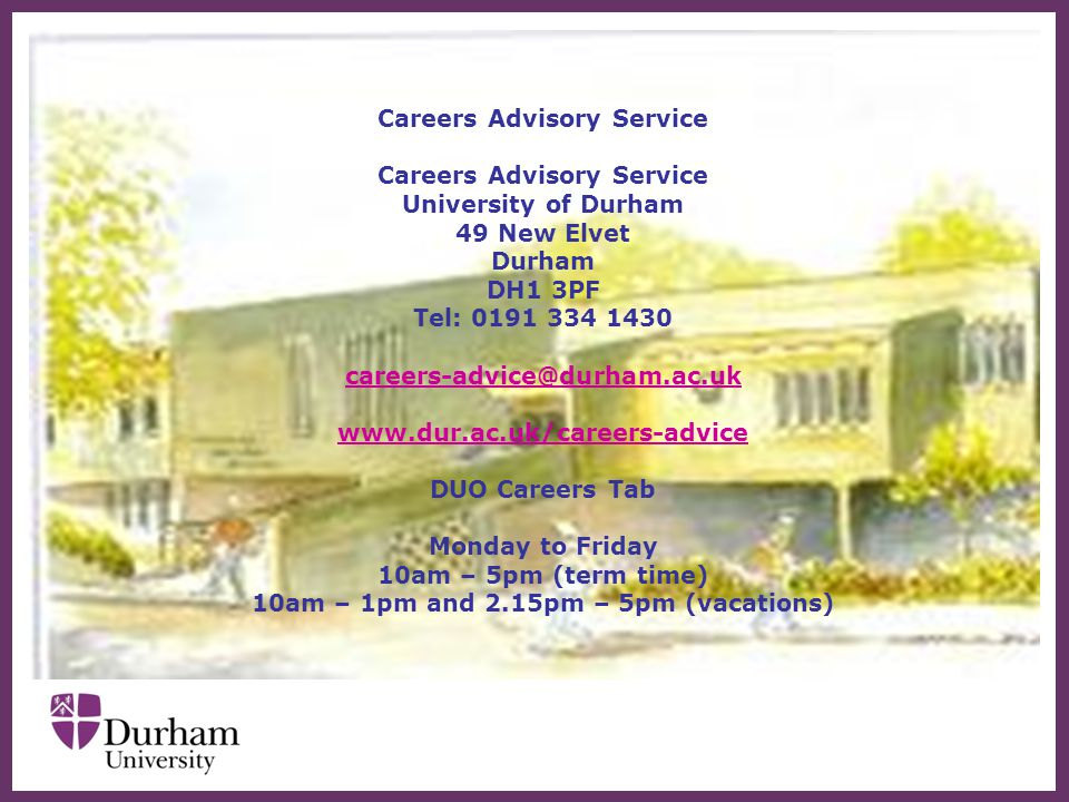 Careers Advisory Service University of Durham 49 New Elvet Durham DH1 3PF Tel: 0191 334 1430 careers-advice@durham.ac.uk www.dur.ac.uk/careers-advice DUO Careers Tab Monday to Friday 10am – 5pm (term time) 10am – 1pm and 2.15pm – 5pm (vacations)