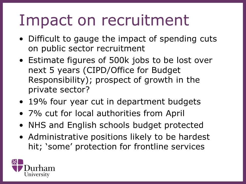 Impact on recruitment Difficult to gauge the impact of spending cuts on public sector recruitment Estimate figures of 500k jobs to be lost over next 5 years (CIPD/Office for Budget Responsibility); prospect of growth in the private sector.