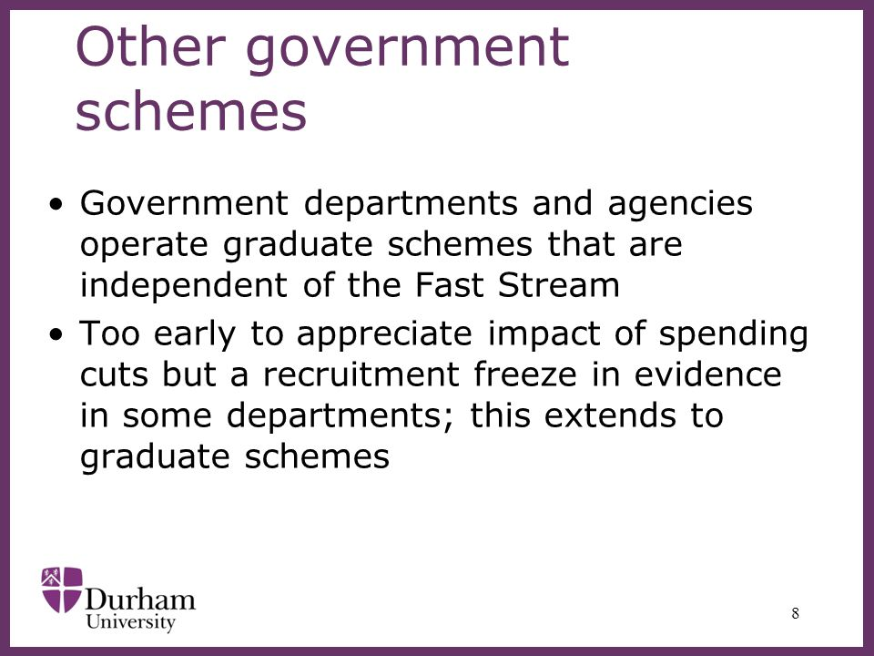 Other government schemes Government departments and agencies operate graduate schemes that are independent of the Fast Stream Too early to appreciate impact of spending cuts but a recruitment freeze in evidence in some departments; this extends to graduate schemes 8