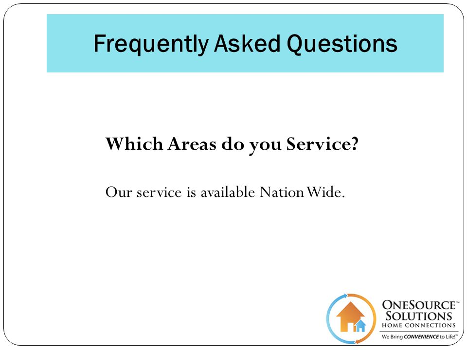 Frequently Asked Questions Which Areas do you Service Our service is available Nation Wide.