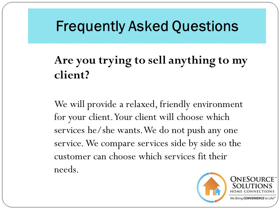 Frequently Asked Questions Are you trying to sell anything to my client.