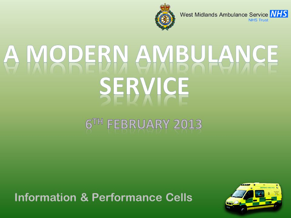 Performance Cell Current Operating Model HUB and SPOKE model Pioneered in Staffordshire Centralisation of Operations Hubs: Make Ready system used AFAs prepare vehicles Reduced costs/downtime Spokes: Community Paramedics Advanced skillset Improve response efficiency Projected completion: 2014