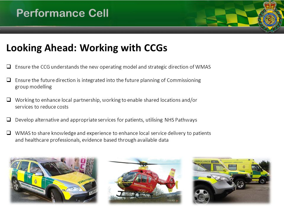 Performance Cell Looking Ahead: Working with CCGs Ensure the CCG understands the new operating model and strategic direction of WMAS Ensure the future direction is integrated into the future planning of Commissioning group modelling Working to enhance local partnership, working to enable shared locations and/or services to reduce costs Develop alternative and appropriate services for patients, utilising NHS Pathways WMAS to share knowledge and experience to enhance local service delivery to patients and healthcare professionals, evidence based through available data