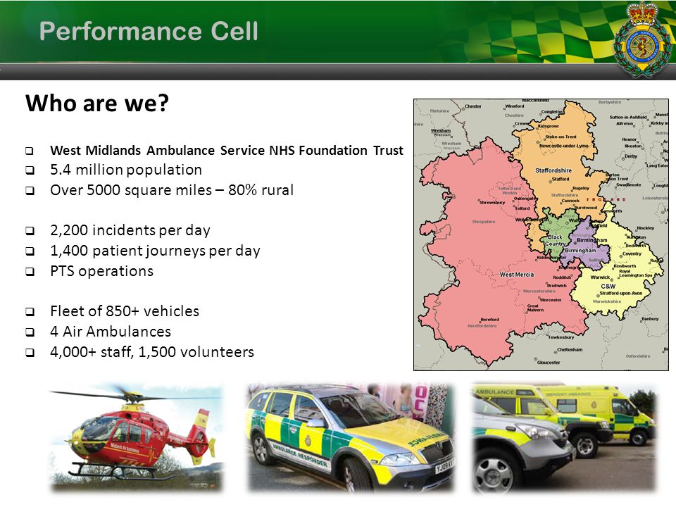 Performance Cell Trust Vision, Values and Objectives Vision Delivering the right patient care, in the right place, at the right time, through a skilled and committed workforce, in partnership with local health economies Vision Delivering the right patient care, in the right place, at the right time, through a skilled and committed workforce, in partnership with local health economies Achieve Quality and Excellence Accurately assess patient need and direct resources appropriately Establish market position as an Emergency Healthcare Provider Work in Partnership Service Delivery Objectives Deliver Service Improvement Increase Efficiency Develop our Workforce Transform our Technology Infrastructure Values World Class Service Patient Centred Dignity and Respect for All Skilled Workforce Teamwork Effective Communication Values World Class Service Patient Centred Dignity and Respect for All Skilled Workforce Teamwork Effective Communication Strategic Objectives