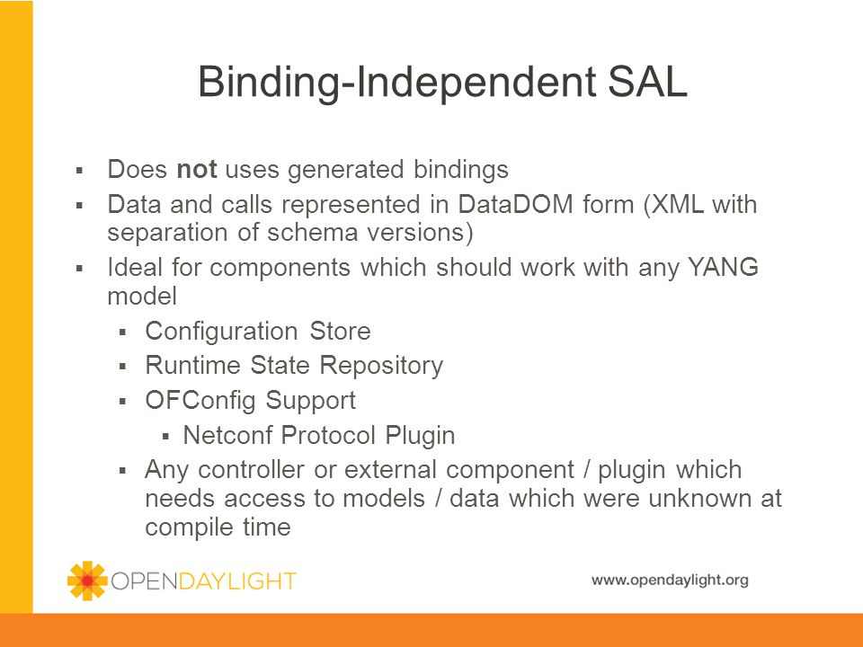 www.opendaylight.org Does not uses generated bindings Data and calls represented in DataDOM form (XML with separation of schema versions) Ideal for components which should work with any YANG model Configuration Store Runtime State Repository OFConfig Support Netconf Protocol Plugin Any controller or external component / plugin which needs access to models / data which were unknown at compile time Binding-Independent SAL
