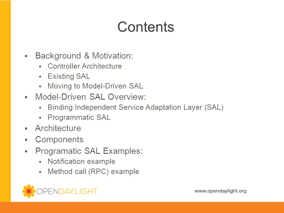www.opendaylight.org Background & Motivation: Controller Architecture Existing SAL Moving to Model-Driven SAL Model-Driven SAL Overview: Binding Independent Service Adaptation Layer (SAL) Programmatic SAL Architecture Components Programatic SAL Examples: Notification example Method call (RPC) example Contents