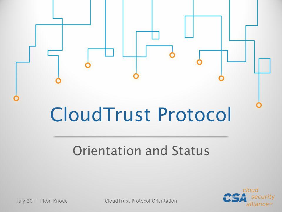 CloudTrust Protocol Orientation and Status July 2011 | Ron KnodeCloudTrust Protocol Orientation