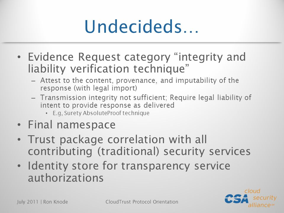Undecideds… Evidence Request category integrity and liability verification technique – Attest to the content, provenance, and imputability of the response (with legal import) – Transmission integrity not sufficient; Require legal liability of intent to provide response as delivered E.g, Surety AbsoluteProof technique Final namespace Trust package correlation with all contributing (traditional) security services Identity store for transparency service authorizations July 2011 | Ron KnodeCloudTrust Protocol Orientation