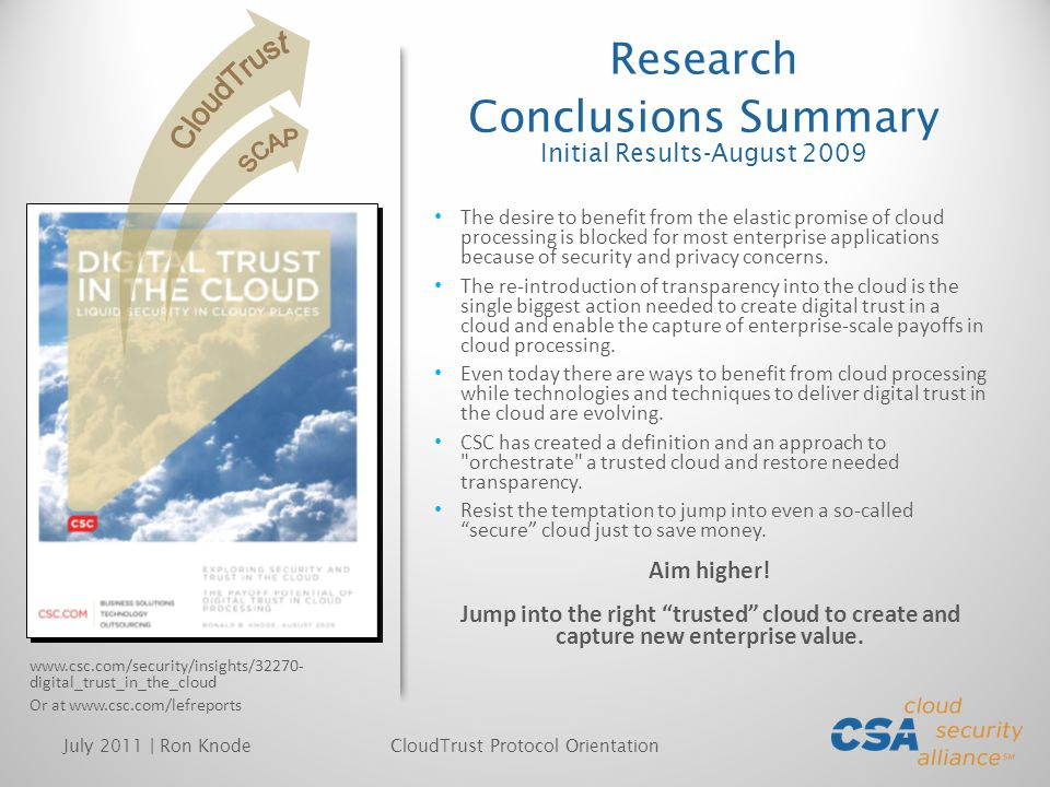 RESTful Web Service Trust Evidence (Elements of transparency) Trust Evidence (Elements of transparency) Multiple Styles of Implementation The CTP is machine and human readable RESTful Web Service Trust Evidence (Elements of transparency) Trust Evidence (Elements of transparency) RESTful Web Service Cloud Provider CloudTrust Protocol Service Cloud Consumer IN-BAND OUT-OF-BAND Source: http://www.csc.com/cloud/insights/57785- into_the_cloud_with_ctp