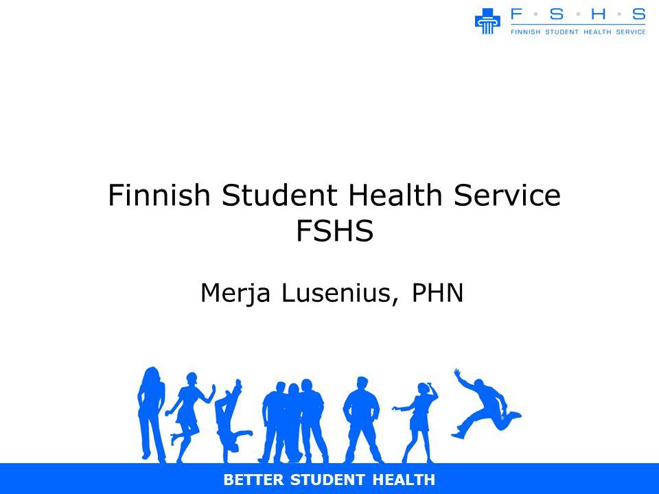 BETTER STUDENT HEALTH Finnish Student Health Service FSHS Merja Lusenius, PHN