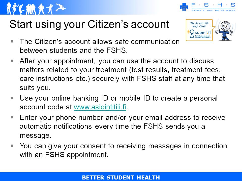 BETTER STUDENT HEALTH Start using your Citizens account The Citizen s account allows safe communication between students and the FSHS.