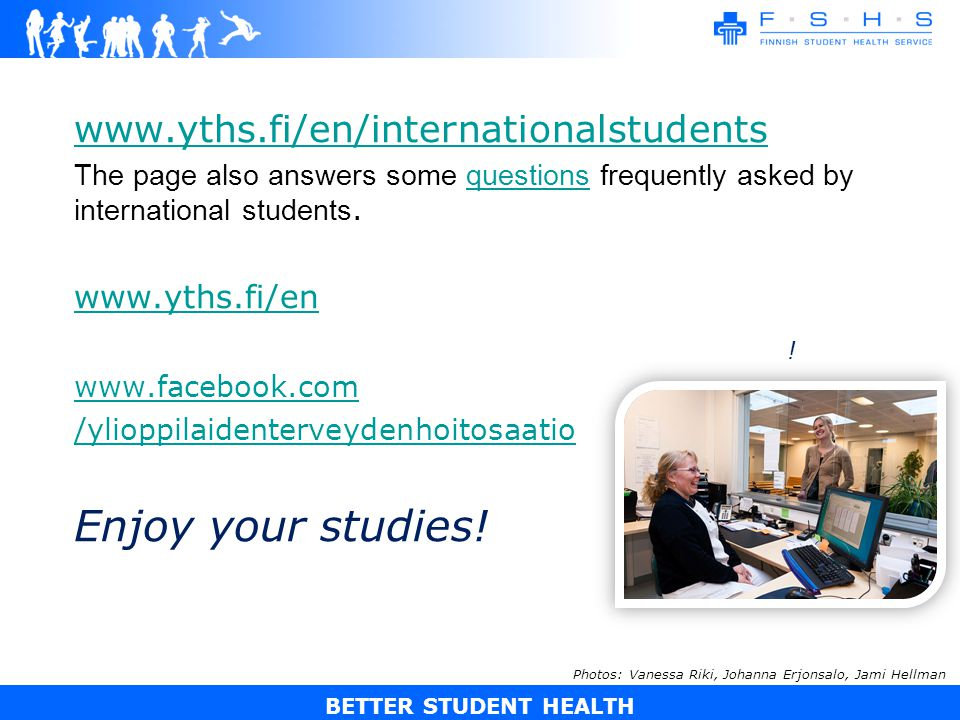 BETTER STUDENT HEALTH www.yths.fi/en/internationalstudents The page also answers some questions frequently asked by international students.questions www.yths.fi/en www.facebook.com /ylioppilaidenterveydenhoitosaatio Enjoy your studies.