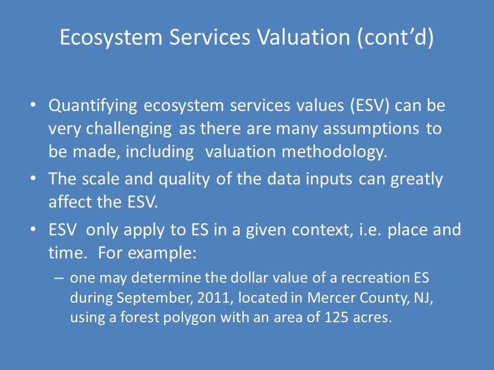 Ecosystem Services Valuation (contd) Quantifying ecosystem services values (ESV) can be very challenging as there are many assumptions to be made, inc