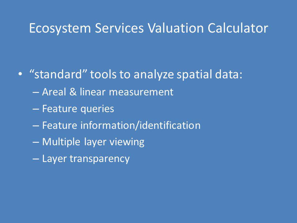 Ecosystem Services Valuation Calculator standard tools to analyze spatial data: – Areal & linear measurement – Feature queries – Feature information/i