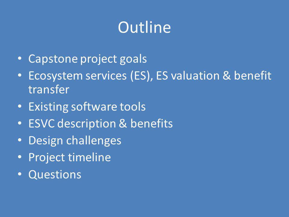 Outline Capstone project goals Ecosystem services (ES), ES valuation & benefit transfer Existing software tools ESVC description & benefits Design cha