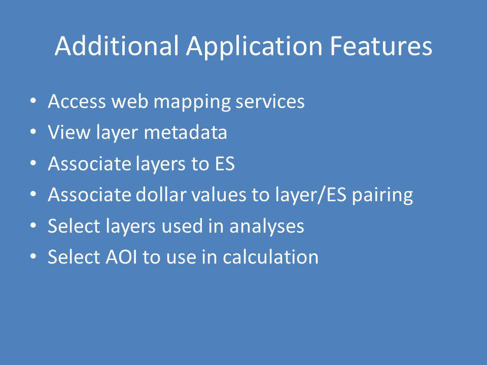 Additional Application Features Access web mapping services View layer metadata Associate layers to ES Associate dollar values to layer/ES pairing Sel
