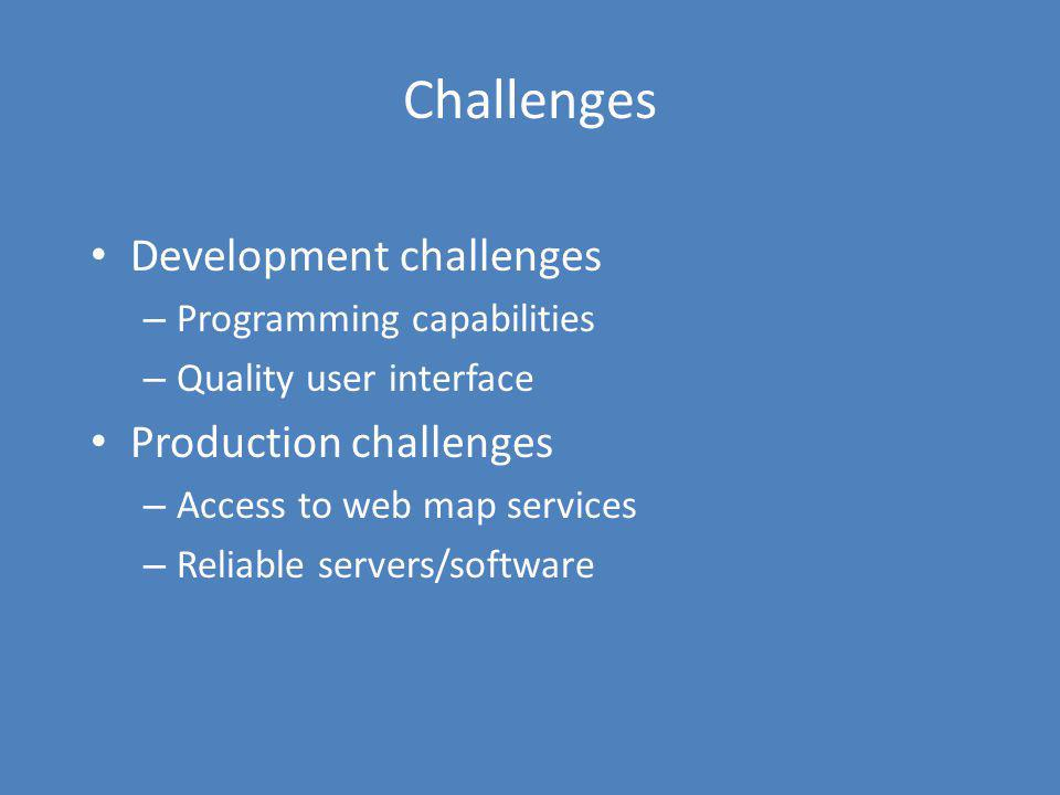 Challenges Development challenges – Programming capabilities – Quality user interface Production challenges – Access to web map services – Reliable se