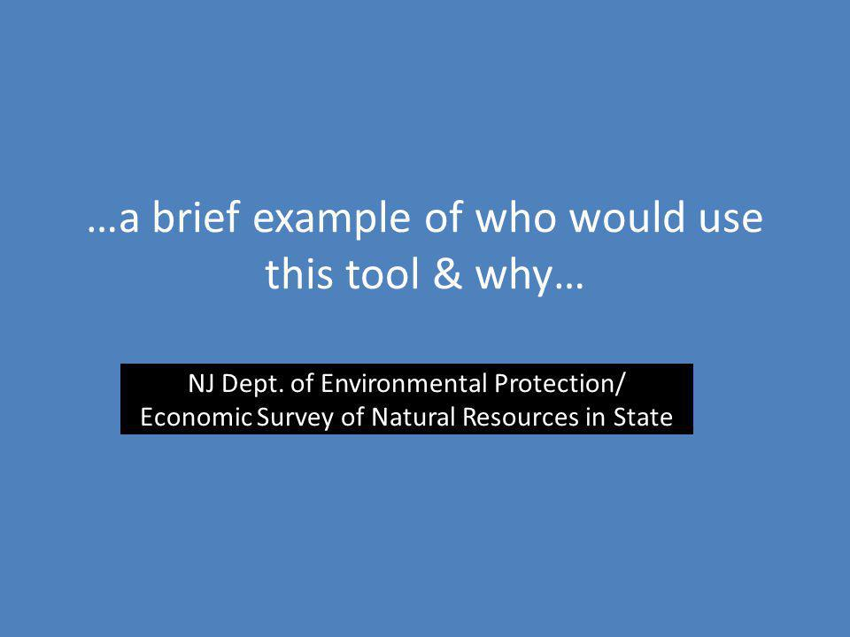 …a brief example of who would use this tool & why… NJ Dept. of Environmental Protection/ Economic Survey of Natural Resources in State