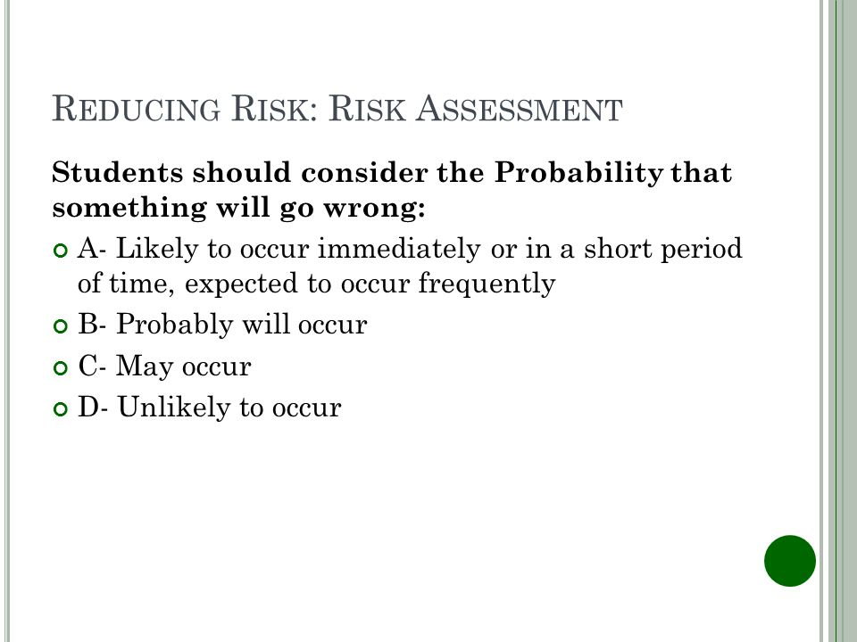 R EDUCING R ISK : R ISK A SSESSMENT Students should consider the Probability that something will go wrong: A- Likely to occur immediately or in a short period of time, expected to occur frequently B- Probably will occur C- May occur D- Unlikely to occur