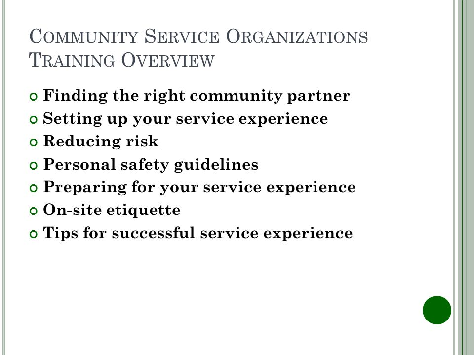 C OMMUNITY S ERVICE O RGANIZATIONS T RAINING O VERVIEW Finding the right community partner Setting up your service experience Reducing risk Personal safety guidelines Preparing for your service experience On-site etiquette Tips for successful service experience