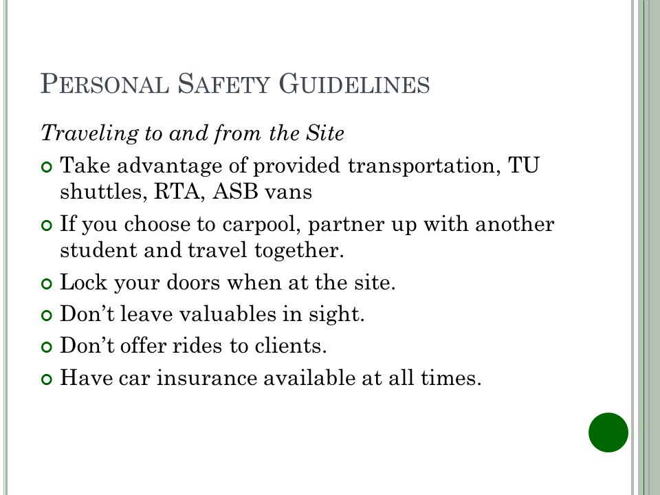 P ERSONAL S AFETY G UIDELINES Traveling to and from the Site Take advantage of provided transportation, TU shuttles, RTA, ASB vans If you choose to carpool, partner up with another student and travel together.