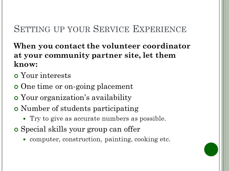 S ETTING UP YOUR S ERVICE E XPERIENCE When you contact the volunteer coordinator at your community partner site, let them know: Your interests One time or on-going placement Your organizations availability Number of students participating Try to give as accurate numbers as possible.