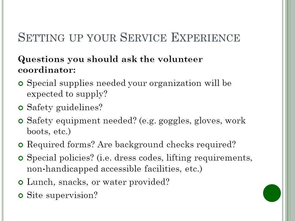S ETTING UP YOUR S ERVICE E XPERIENCE Questions you should ask the volunteer coordinator: Special supplies needed your organization will be expected to supply.