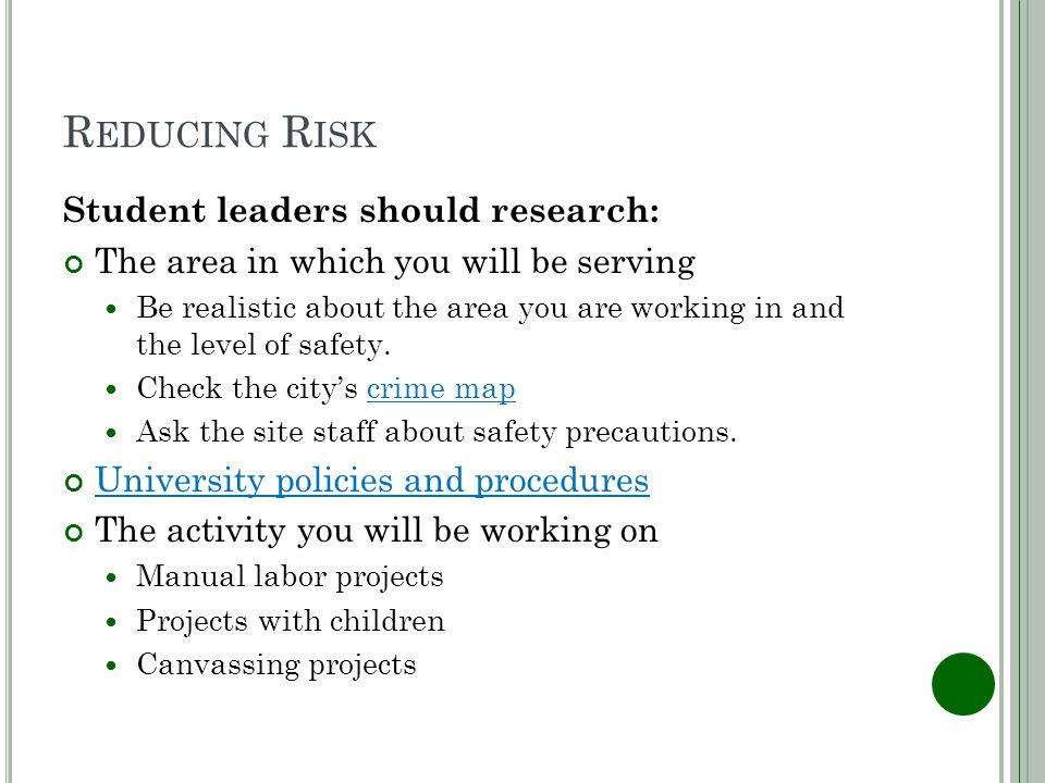 R EDUCING R ISK Student leaders should research: The area in which you will be serving Be realistic about the area you are working in and the level of safety.