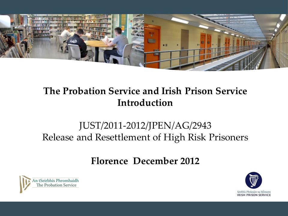 The Probation Service and Irish Prison Service Introduction JUST/2011-2012/JPEN/AG/2943 Release and Resettlement of High Risk Prisoners Florence December 2012