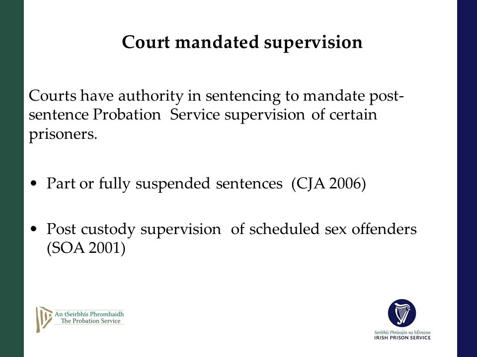 Court mandated supervision Courts have authority in sentencing to mandate post- sentence Probation Service supervision of certain prisoners.