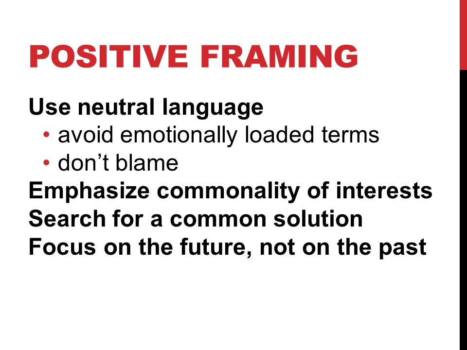 POSITIVE FRAMING Use neutral language avoid emotionally loaded terms dont blame Emphasize commonality of interests Search for a common solution Focus