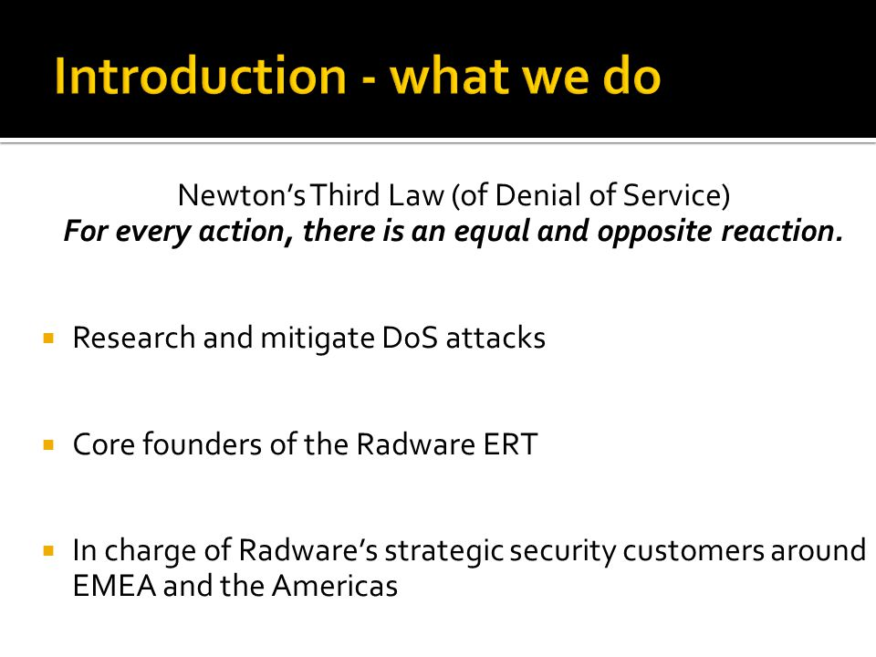 Newtons Third Law (of Denial of Service) For every action, there is an equal and opposite reaction. Research and mitigate DoS attacks Core founders of