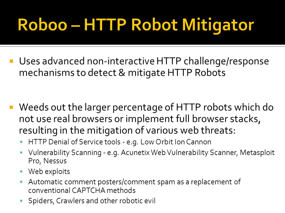 Uses advanced non-interactive HTTP challenge/response mechanisms to detect & mitigate HTTP Robots Weeds out the larger percentage of HTTP robots which