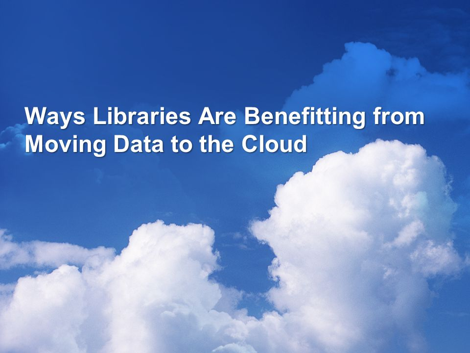 Ways Libraries Are Benefitting from Moving Data to the Cloud