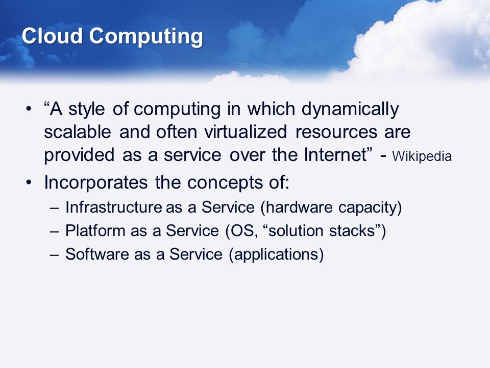 Cloud Computing A style of computing in which dynamically scalable and often virtualized resources are provided as a service over the Internet - Wikipedia Incorporates the concepts of: –Infrastructure as a Service (hardware capacity) –Platform as a Service (OS, solution stacks) –Software as a Service (applications)