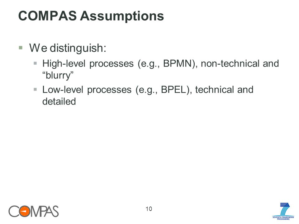 COMPAS Assumptions We distinguish: High-level processes (e.g., BPMN), non-technical and blurry Low-level processes (e.g., BPEL), technical and detailed 10