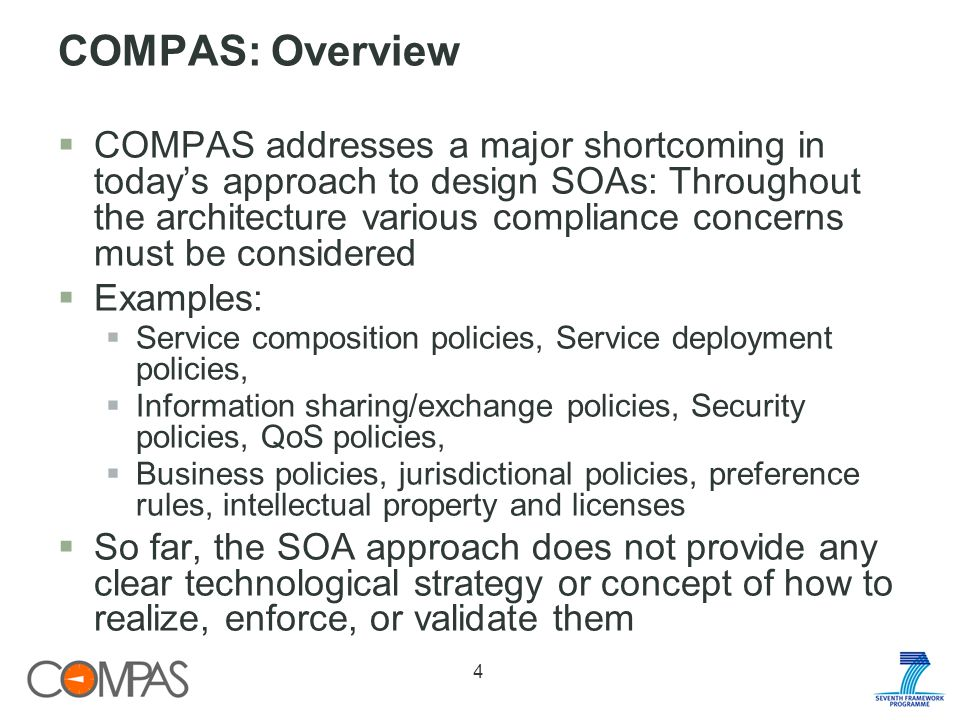 COMPAS: Overview COMPAS addresses a major shortcoming in todays approach to design SOAs: Throughout the architecture various compliance concerns must be considered Examples: Service composition policies, Service deployment policies, Information sharing/exchange policies, Security policies, QoS policies, Business policies, jurisdictional policies, preference rules, intellectual property and licenses So far, the SOA approach does not provide any clear technological strategy or concept of how to realize, enforce, or validate them 4