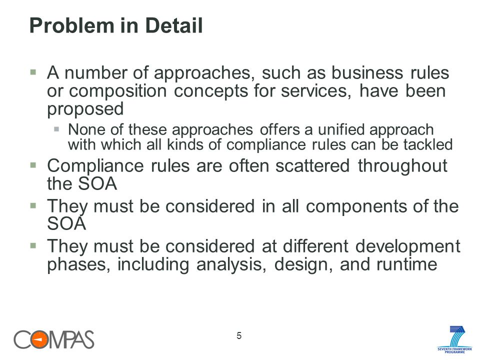 Problem in Detail A number of approaches, such as business rules or composition concepts for services, have been proposed None of these approaches offers a unified approach with which all kinds of compliance rules can be tackled Compliance rules are often scattered throughout the SOA They must be considered in all components of the SOA They must be considered at different development phases, including analysis, design, and runtime 5