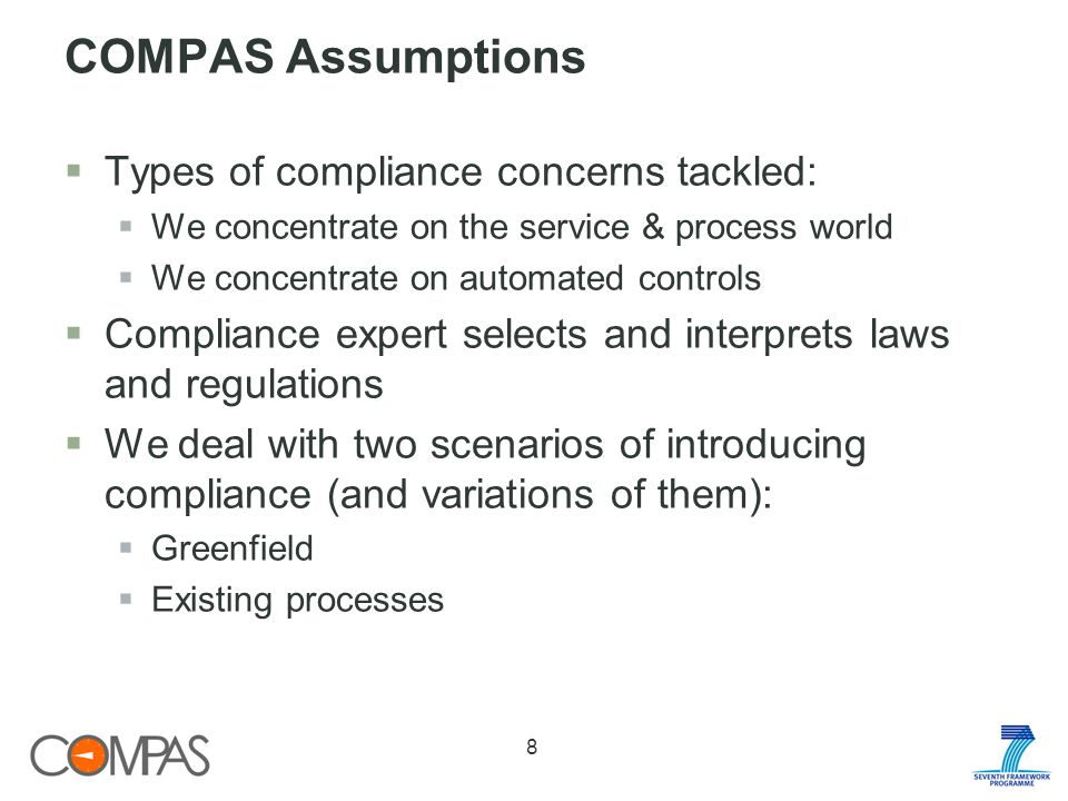 COMPAS Assumptions Types of compliance concerns tackled: We concentrate on the service & process world We concentrate on automated controls Compliance expert selects and interprets laws and regulations We deal with two scenarios of introducing compliance (and variations of them): Greenfield Existing processes 8