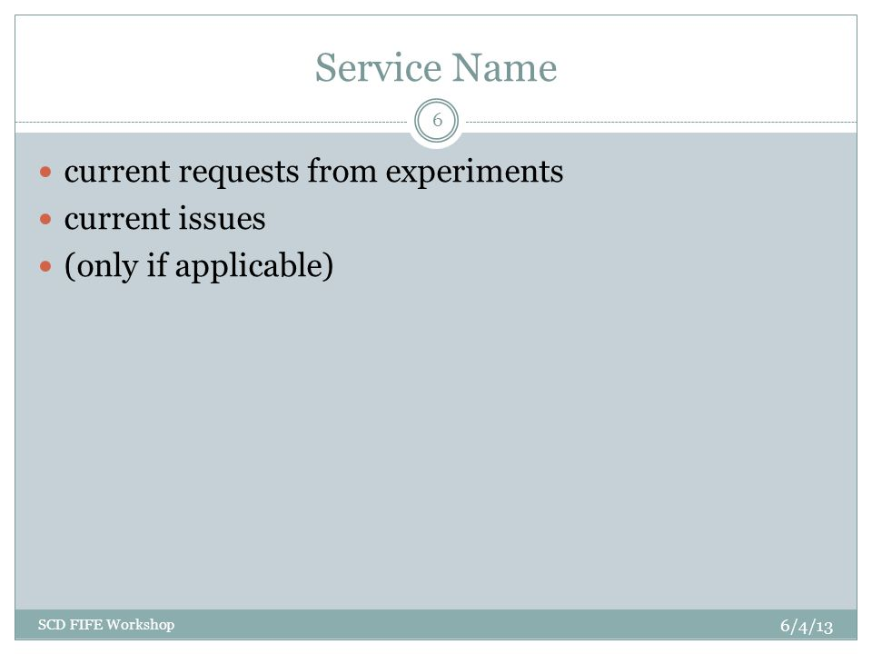 Service Name current requests from experiments current issues (only if applicable) 6/4/13 SCD FIFE Workshop 6