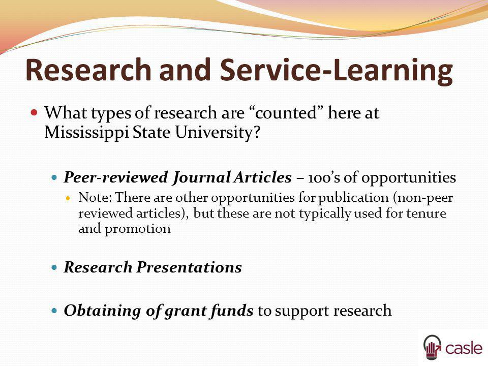 Research and Service-Learning What types of research are counted here at Mississippi State University? Peer-reviewed Journal Articles – 100s of opport